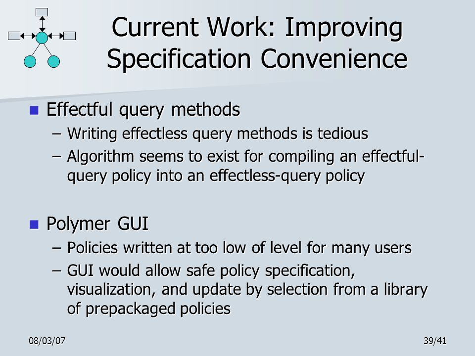 08/03/0739/41 Current Work: Improving Specification Convenience Effectful query methods Effectful query methods –Writing effectless query methods is tedious –Algorithm seems to exist for compiling an effectful- query policy into an effectless-query policy Polymer GUI Polymer GUI –Policies written at too low of level for many users –GUI would allow safe policy specification, visualization, and update by selection from a library of prepackaged policies