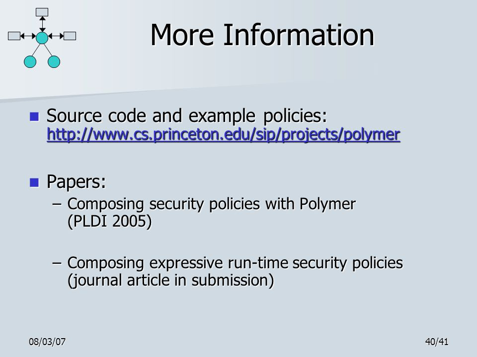08/03/0740/41 More Information Source code and example policies: http://www.cs.princeton.edu/sip/projects/polymer Source code and example policies: http://www.cs.princeton.edu/sip/projects/polymer http://www.cs.princeton.edu/sip/projects/polymer Papers: Papers: –Composing security policies with Polymer (PLDI 2005) –Composing expressive run-time security policies (journal article in submission)