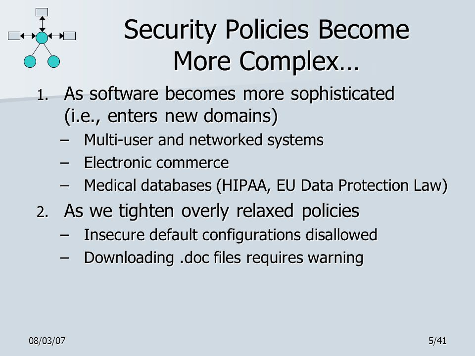 08/03/075/41 Security Policies Become More Complex… 1. As software becomes more sophisticated (i.e., enters new domains) –Multi-user and networked sys