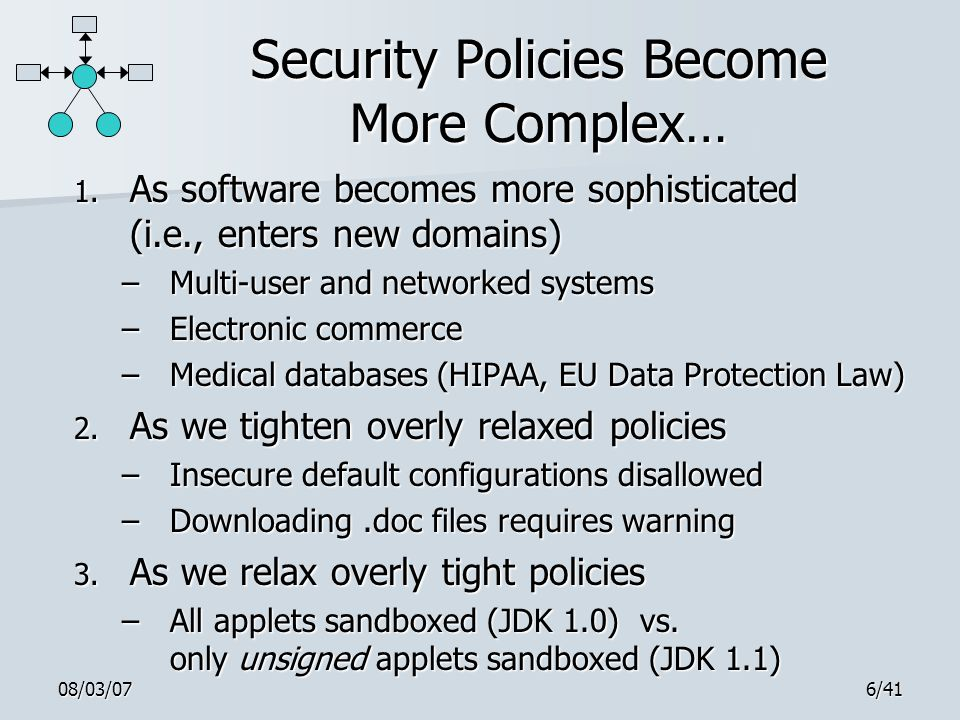 08/03/076/41 Security Policies Become More Complex… 1. As software becomes more sophisticated (i.e., enters new domains) –Multi-user and networked sys