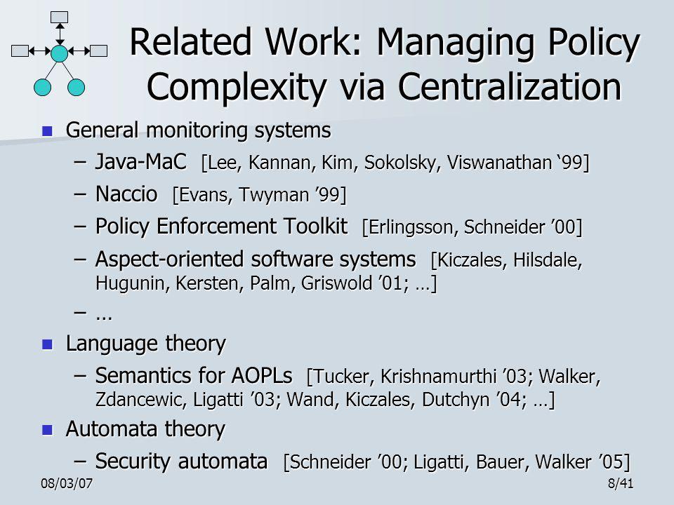 08/03/078/41 Related Work: Managing Policy Complexity via Centralization General monitoring systems General monitoring systems –Java-MaC [Lee, Kannan, Kim, Sokolsky, Viswanathan '99] –Naccio [Evans, Twyman '99] –Policy Enforcement Toolkit [Erlingsson, Schneider '00] –Aspect-oriented software systems [Kiczales, Hilsdale, Hugunin, Kersten, Palm, Griswold '01; …] –… Language theory Language theory –Semantics for AOPLs [Tucker, Krishnamurthi '03; Walker, Zdancewic, Ligatti '03; Wand, Kiczales, Dutchyn '04; …] Automata theory Automata theory –Security automata [Schneider '00; Ligatti, Bauer, Walker '05]