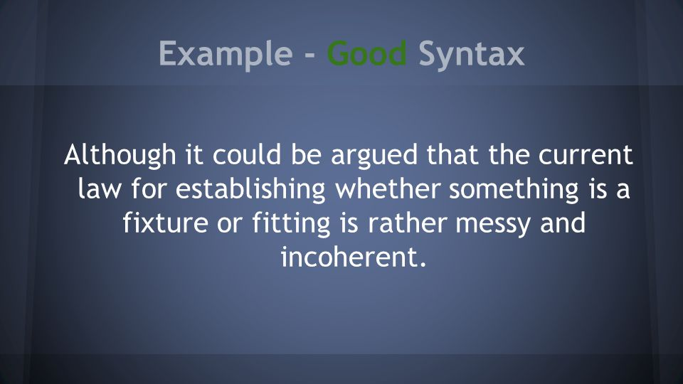 Example - Good Syntax Although it could be argued that the current law for establishing whether something is a fixture or fitting is rather messy and incoherent.