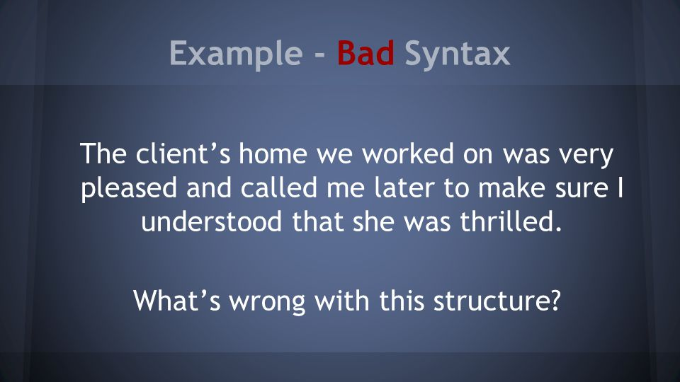 Example - Bad Syntax The client's home we worked on was very pleased and called me later to make sure I understood that she was thrilled.