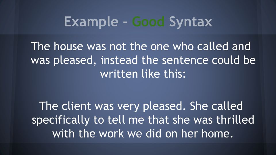 Example - Good Syntax The house was not the one who called and was pleased, instead the sentence could be written like this: The client was very pleased.