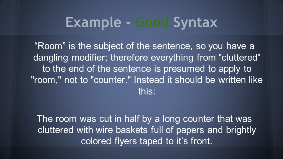 Example - Good Syntax Room is the subject of the sentence, so you have a dangling modifier; therefore everything from cluttered to the end of the sentence is presumed to apply to room, not to counter. Instead it should be written like this: The room was cut in half by a long counter that was cluttered with wire baskets full of papers and brightly colored flyers taped to it's front.