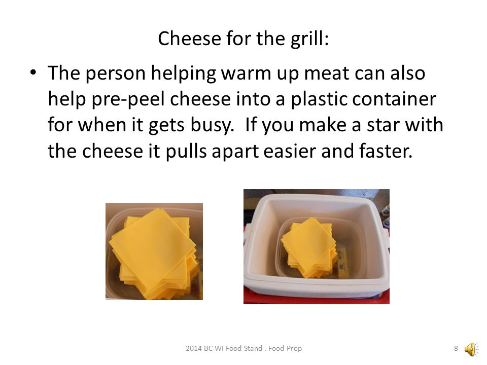 Cheese for the grill: The person helping warm up meat can also help pre-peel cheese into a plastic container for when it gets busy.