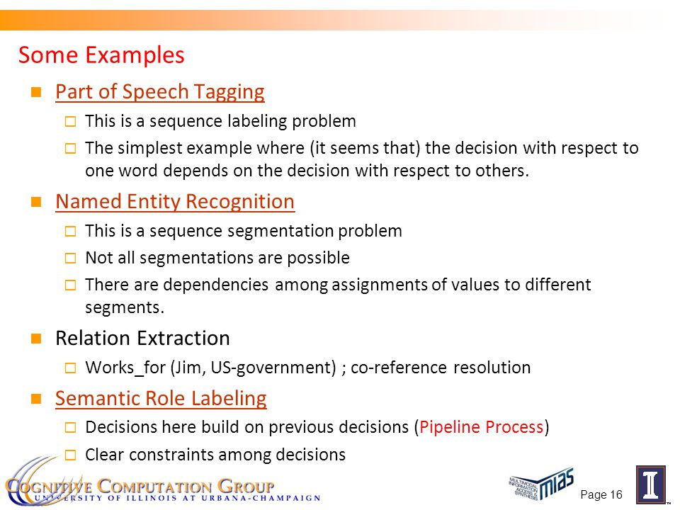 Page 16 Some Examples Part of Speech Tagging  This is a sequence labeling problem  The simplest example where (it seems that) the decision with resp