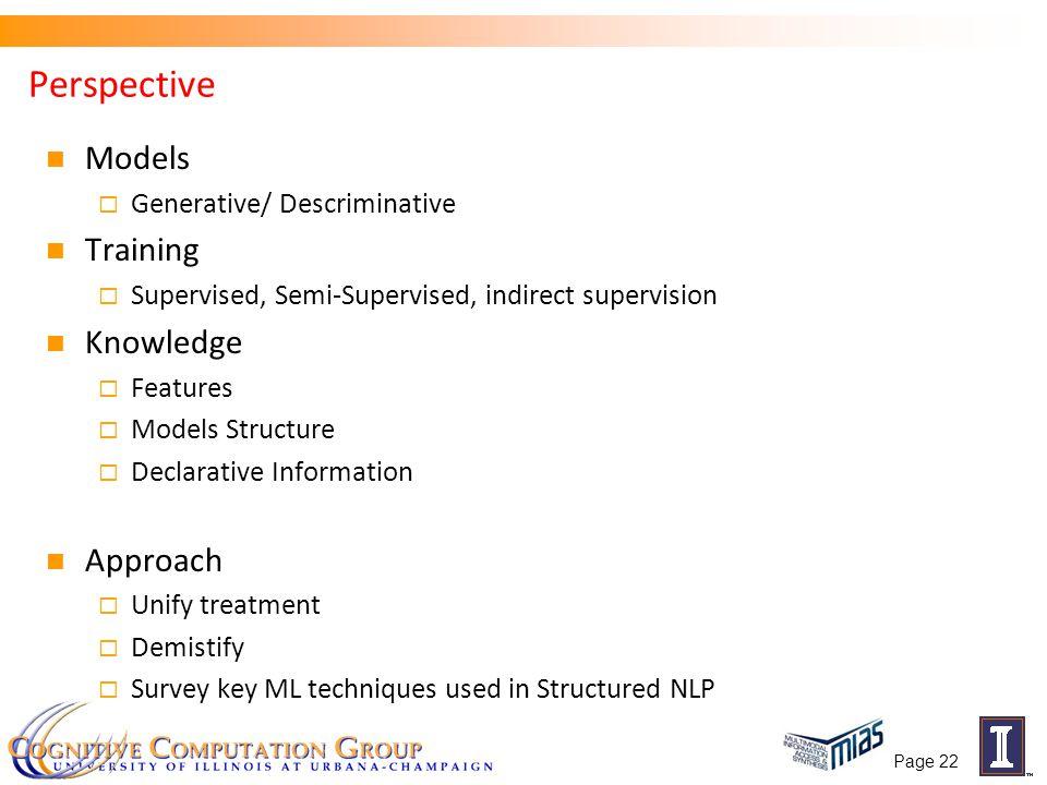 Page 22 Perspective Models  Generative/ Descriminative Training  Supervised, Semi-Supervised, indirect supervision Knowledge  Features  Models Str