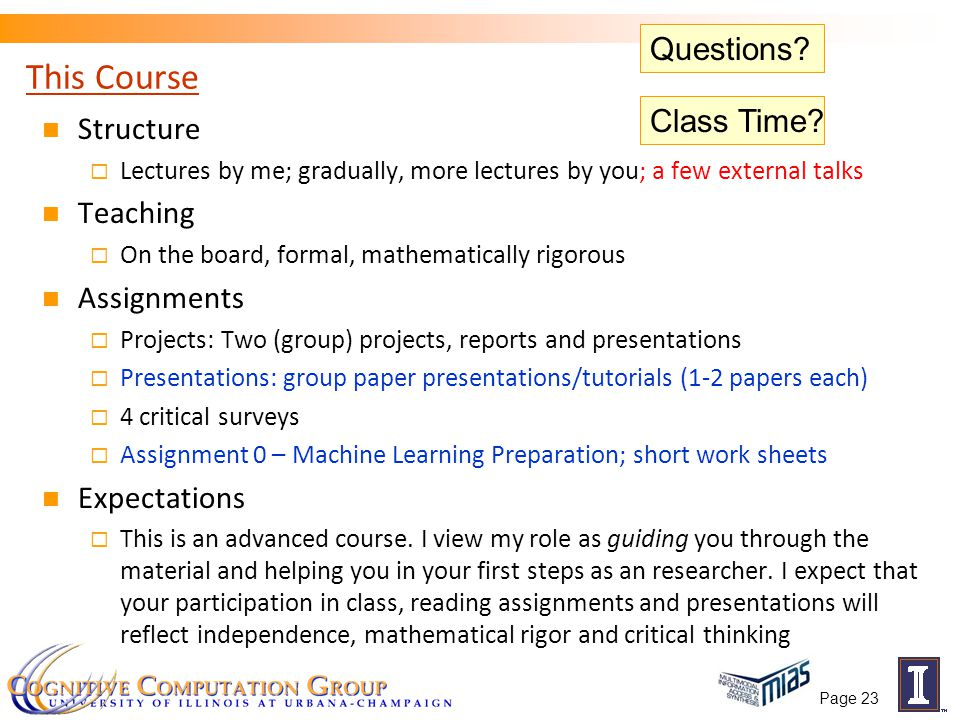 Page 23 This Course Structure  Lectures by me; gradually, more lectures by you; a few external talks Teaching  On the board, formal, mathematically rigorous Assignments  Projects: Two (group) projects, reports and presentations  Presentations: group paper presentations/tutorials (1-2 papers each)  4 critical surveys  Assignment 0 – Machine Learning Preparation; short work sheets Expectations  This is an advanced course.