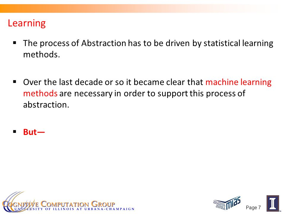 Page 7 Learning  The process of Abstraction has to be driven by statistical learning methods.