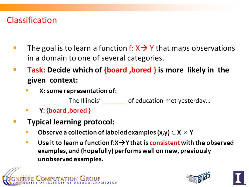 9  The goal is to learn a function f: X  Y that maps observations in a domain to one of several categories.
