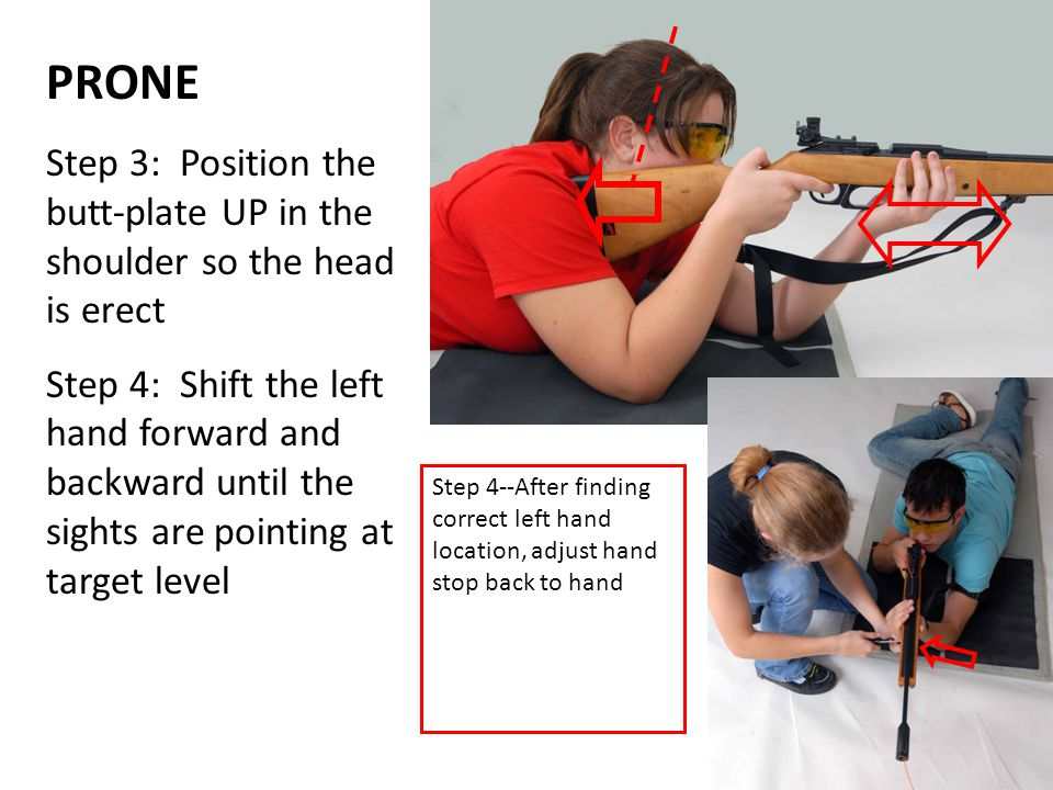 PRONE Step 3: Position the butt-plate UP in the shoulder so the head is erect Step 4: Shift the left hand forward and backward until the sights are po