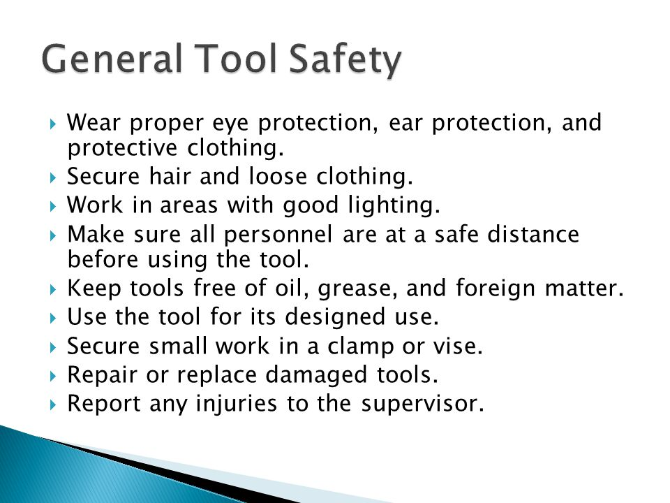  Wear proper eye protection, ear protection, and protective clothing.  Secure hair and loose clothing.  Work in areas with good lighting.  Make su