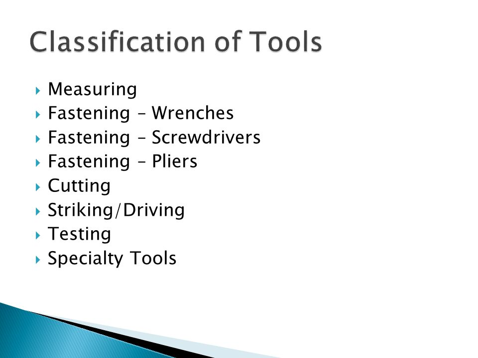  Measuring  Fastening – Wrenches  Fastening – Screwdrivers  Fastening – Pliers  Cutting  Striking/Driving  Testing  Specialty Tools