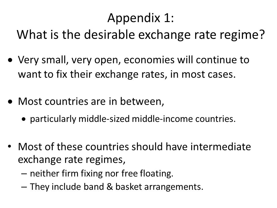 Appendix 1: What is the desirable exchange rate regime?  Very small, very open, economies will continue to want to fix their exchange rates, in most
