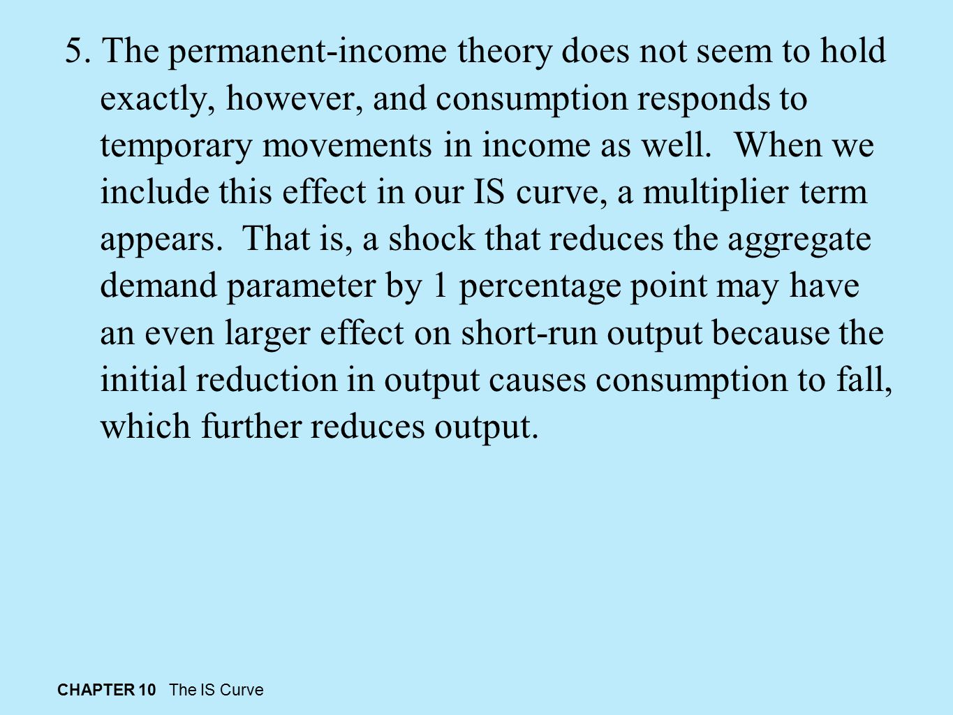 CHAPTER 10 The IS Curve 5. The permanent-income theory does not seem to hold exactly, however, and consumption responds to temporary movements in inco