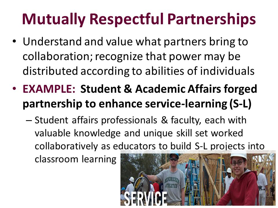Mutually Respectful Partnerships Understand and value what partners bring to collaboration; recognize that power may be distributed according to abilities of individuals EXAMPLE: Student & Academic Affairs forged partnership to enhance service-learning (S-L) – Student affairs professionals & faculty, each with valuable knowledge and unique skill set worked collaboratively as educators to build S-L projects into classroom learning 15