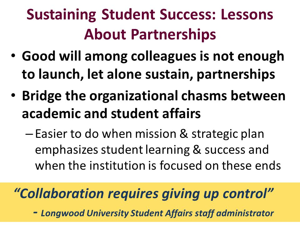 Sustaining Student Success: Lessons About Partnerships Good will among colleagues is not enough to launch, let alone sustain, partnerships Bridge the organizational chasms between academic and student affairs – Easier to do when mission & strategic plan emphasizes student learning & success and when the institution is focused on these ends 19 Collaboration requires giving up control - Longwood University Student Affairs staff administrator