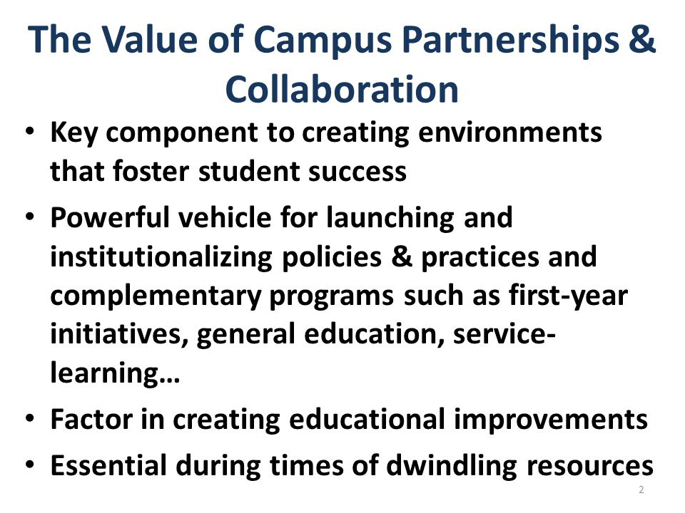 The Value of Campus Partnerships & Collaboration Key component to creating environments that foster student success Powerful vehicle for launching and