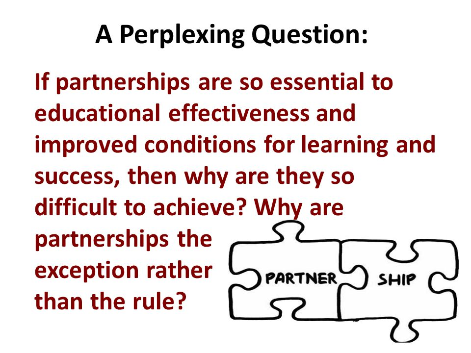 A Perplexing Question: If partnerships are so essential to educational effectiveness and improved conditions for learning and success, then why are they so difficult to achieve.