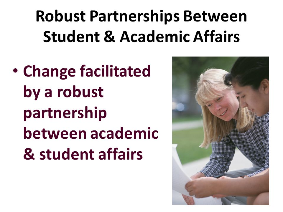 Robust Partnerships Between Student & Academic Affairs Change facilitated by a robust partnership between academic & student affairs