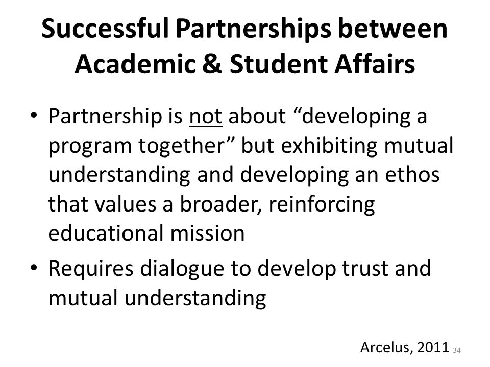 Successful Partnerships between Academic & Student Affairs Partnership is not about developing a program together but exhibiting mutual understanding and developing an ethos that values a broader, reinforcing educational mission Requires dialogue to develop trust and mutual understanding 34 Arcelus, 2011