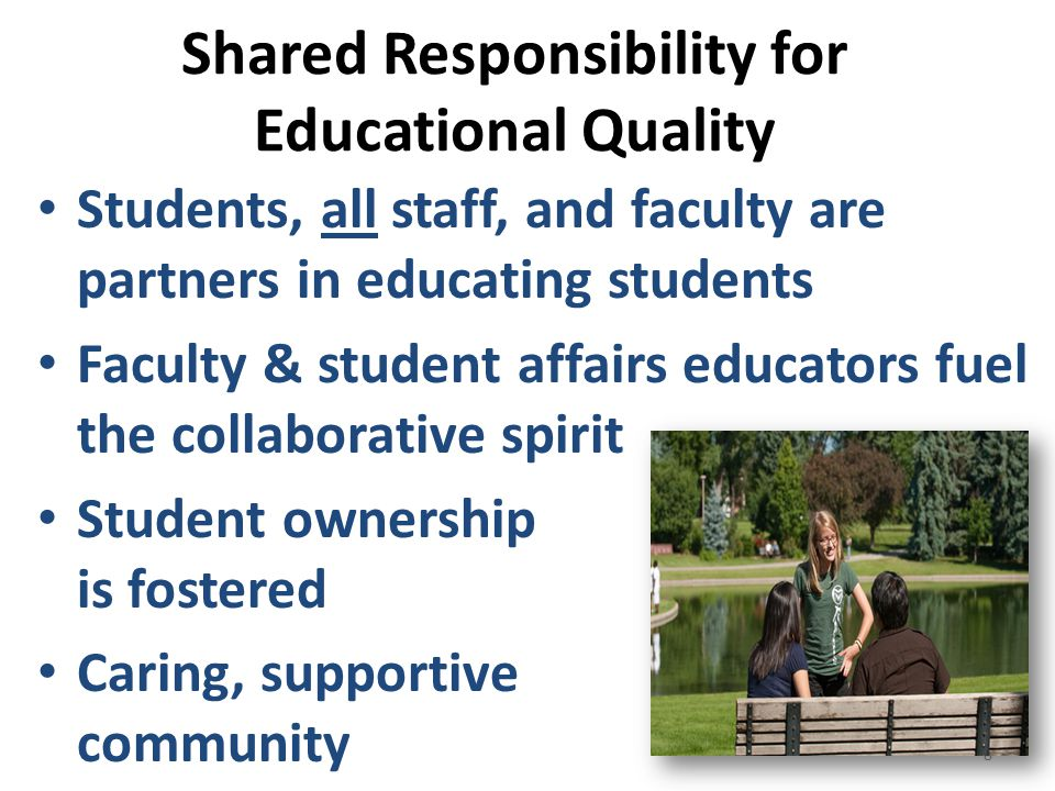 Shared Responsibility for Educational Quality Students, all staff, and faculty are partners in educating students Faculty & student affairs educators fuel the collaborative spirit Student ownership is fostered Caring, supportive community 8