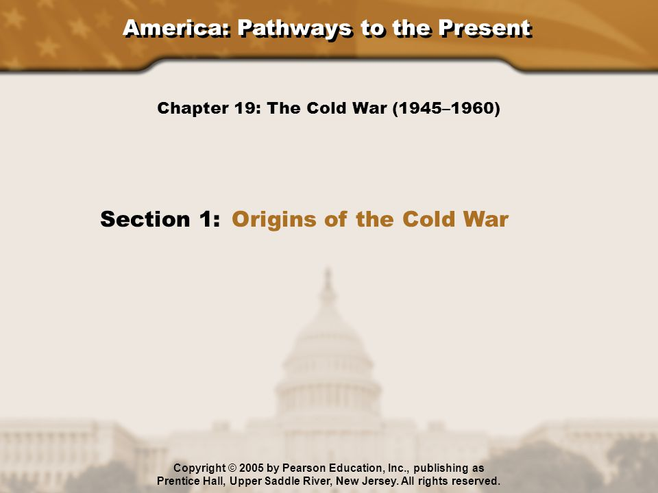 America: Pathways to the Present Section 1: Origins of the Cold War Chapter 19: The Cold War (1945–1960) Copyright © 2005 by Pearson Education, Inc.,