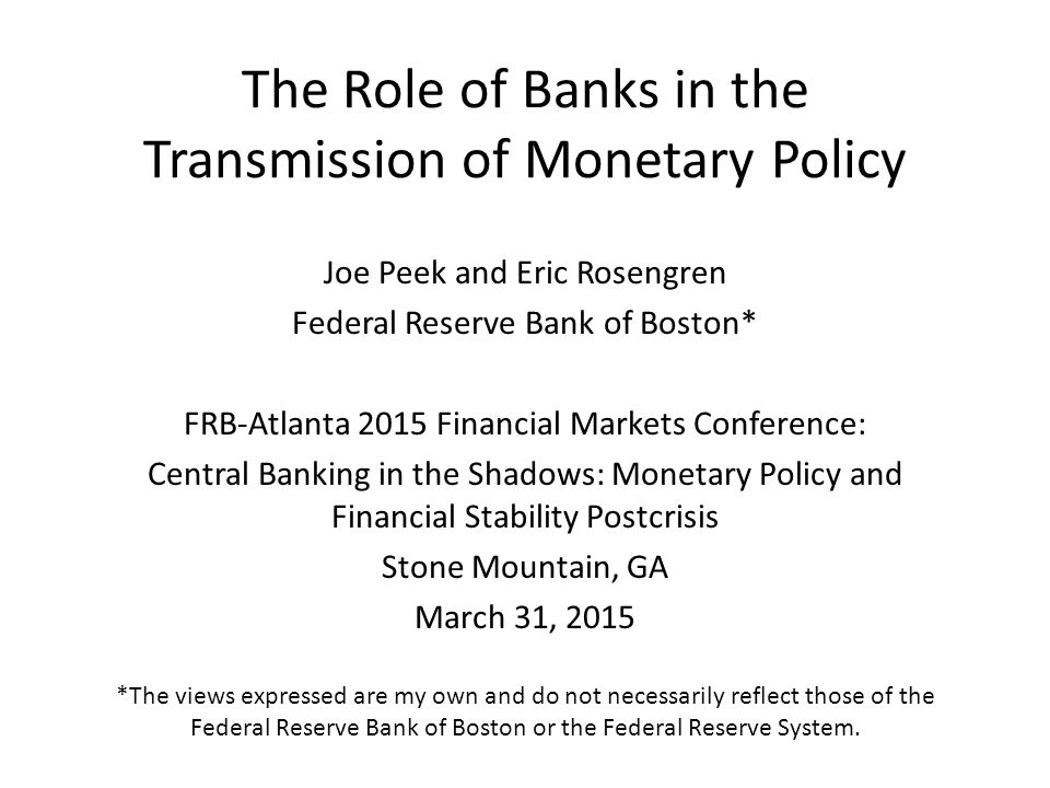The Role of Banks in the Transmission of Monetary Policy Joe Peek and Eric Rosengren Federal Reserve Bank of Boston* FRB-Atlanta 2015 Financial Markets Conference: Central Banking in the Shadows: Monetary Policy and Financial Stability Postcrisis Stone Mountain, GA March 31, 2015 *The views expressed are my own and do not necessarily reflect those of the Federal Reserve Bank of Boston or the Federal Reserve System.