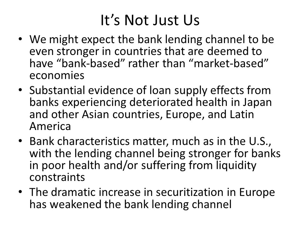 It's Not Just Us We might expect the bank lending channel to be even stronger in countries that are deemed to have bank-based rather than market-based economies Substantial evidence of loan supply effects from banks experiencing deteriorated health in Japan and other Asian countries, Europe, and Latin America Bank characteristics matter, much as in the U.S., with the lending channel being stronger for banks in poor health and/or suffering from liquidity constraints The dramatic increase in securitization in Europe has weakened the bank lending channel