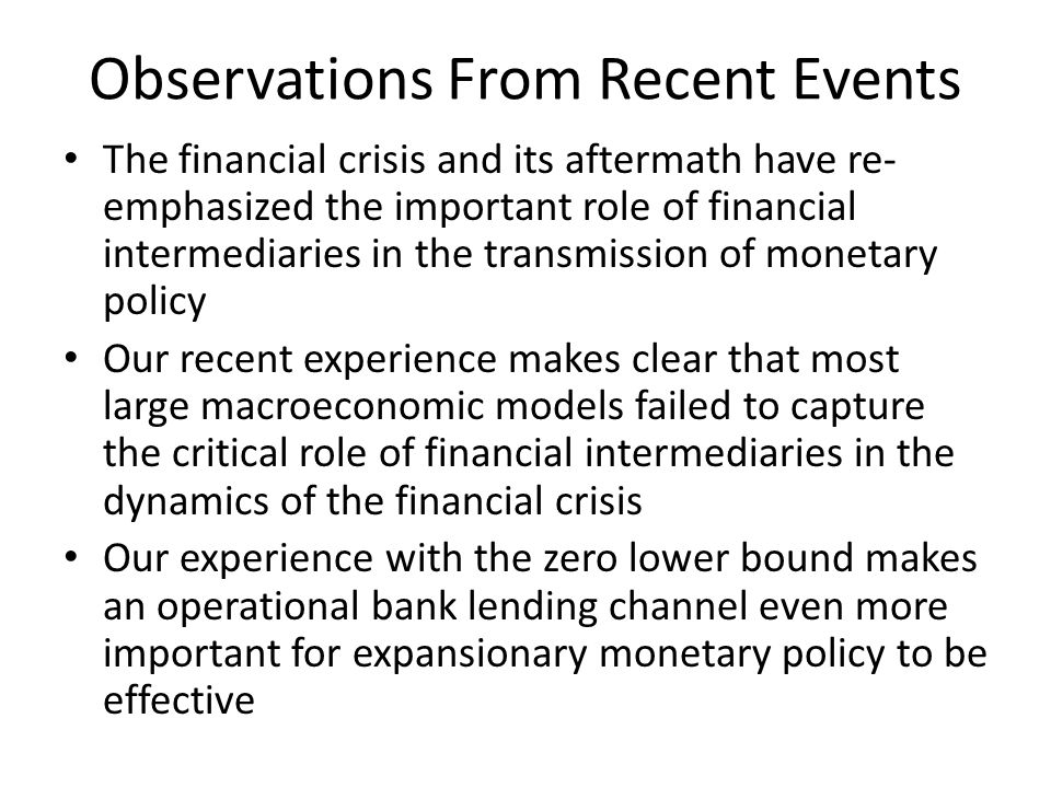 Observations From Recent Events The financial crisis and its aftermath have re- emphasized the important role of financial intermediaries in the transmission of monetary policy Our recent experience makes clear that most large macroeconomic models failed to capture the critical role of financial intermediaries in the dynamics of the financial crisis Our experience with the zero lower bound makes an operational bank lending channel even more important for expansionary monetary policy to be effective