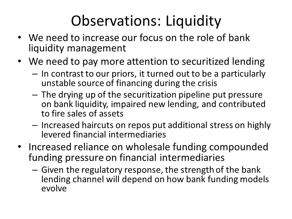 Observations: Liquidity We need to increase our focus on the role of bank liquidity management We need to pay more attention to securitized lending – In contrast to our priors, it turned out to be a particularly unstable source of financing during the crisis – The drying up of the securitization pipeline put pressure on bank liquidity, impaired new lending, and contributed to fire sales of assets – Increased haircuts on repos put additional stress on highly levered financial intermediaries Increased reliance on wholesale funding compounded funding pressure on financial intermediaries – Given the regulatory response, the strength of the bank lending channel will depend on how bank funding models evolve