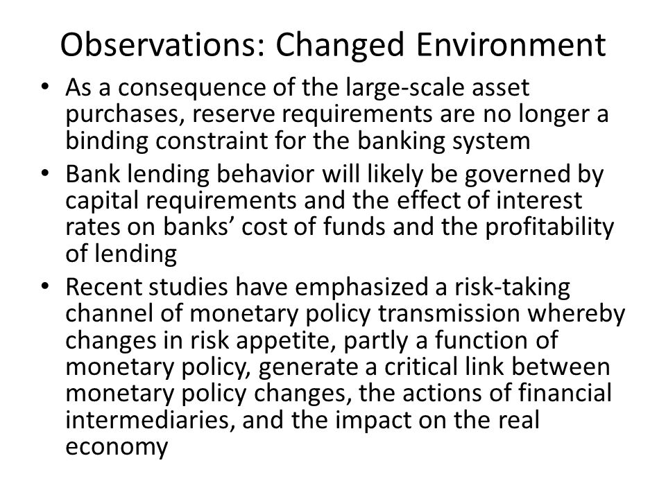 Observations: Changed Environment As a consequence of the large-scale asset purchases, reserve requirements are no longer a binding constraint for the banking system Bank lending behavior will likely be governed by capital requirements and the effect of interest rates on banks' cost of funds and the profitability of lending Recent studies have emphasized a risk-taking channel of monetary policy transmission whereby changes in risk appetite, partly a function of monetary policy, generate a critical link between monetary policy changes, the actions of financial intermediaries, and the impact on the real economy