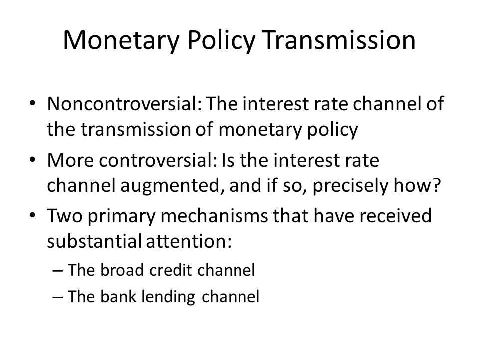 Monetary Policy Transmission Noncontroversial: The interest rate channel of the transmission of monetary policy More controversial: Is the interest rate channel augmented, and if so, precisely how.