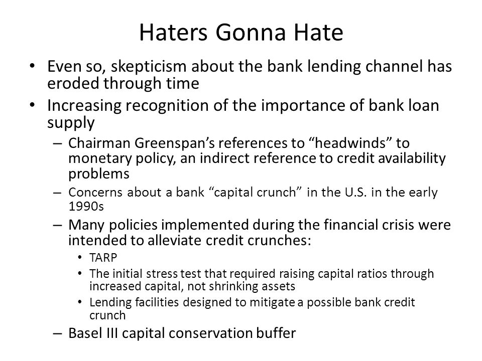 Haters Gonna Hate Even so, skepticism about the bank lending channel has eroded through time Increasing recognition of the importance of bank loan supply – Chairman Greenspan's references to headwinds to monetary policy, an indirect reference to credit availability problems – Concerns about a bank capital crunch in the U.S.