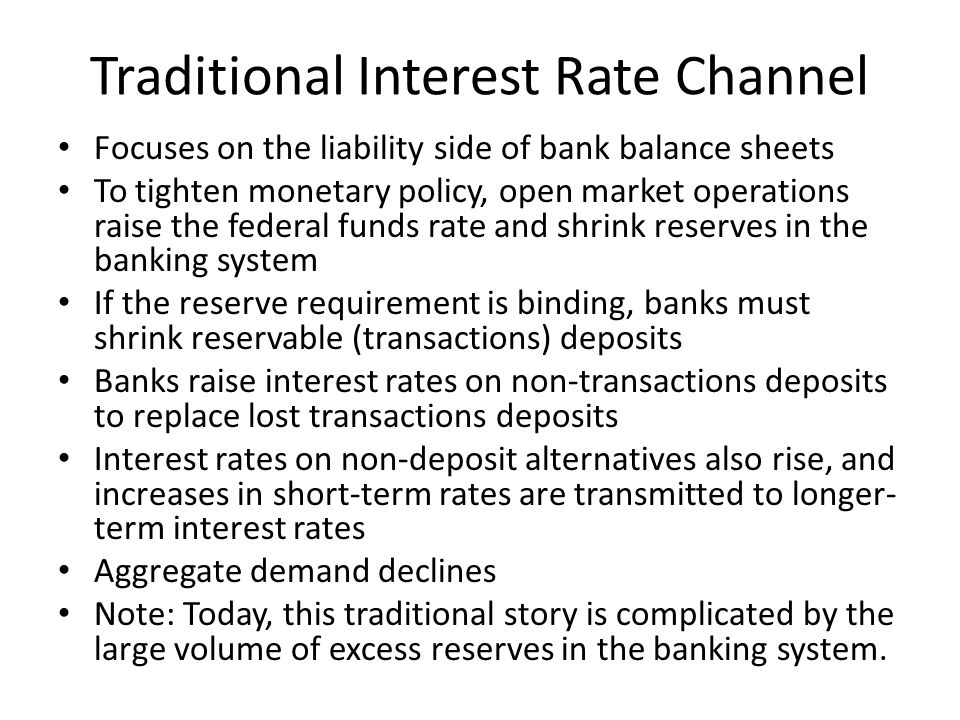 Traditional Interest Rate Channel Focuses on the liability side of bank balance sheets To tighten monetary policy, open market operations raise the federal funds rate and shrink reserves in the banking system If the reserve requirement is binding, banks must shrink reservable (transactions) deposits Banks raise interest rates on non-transactions deposits to replace lost transactions deposits Interest rates on non-deposit alternatives also rise, and increases in short-term rates are transmitted to longer- term interest rates Aggregate demand declines Note: Today, this traditional story is complicated by the large volume of excess reserves in the banking system.
