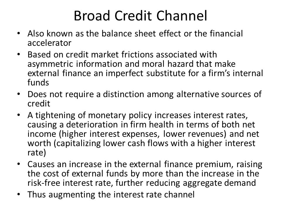 Broad Credit Channel Also known as the balance sheet effect or the financial accelerator Based on credit market frictions associated with asymmetric information and moral hazard that make external finance an imperfect substitute for a firm's internal funds Does not require a distinction among alternative sources of credit A tightening of monetary policy increases interest rates, causing a deterioration in firm health in terms of both net income (higher interest expenses, lower revenues) and net worth (capitalizing lower cash flows with a higher interest rate) Causes an increase in the external finance premium, raising the cost of external funds by more than the increase in the risk-free interest rate, further reducing aggregate demand Thus augmenting the interest rate channel