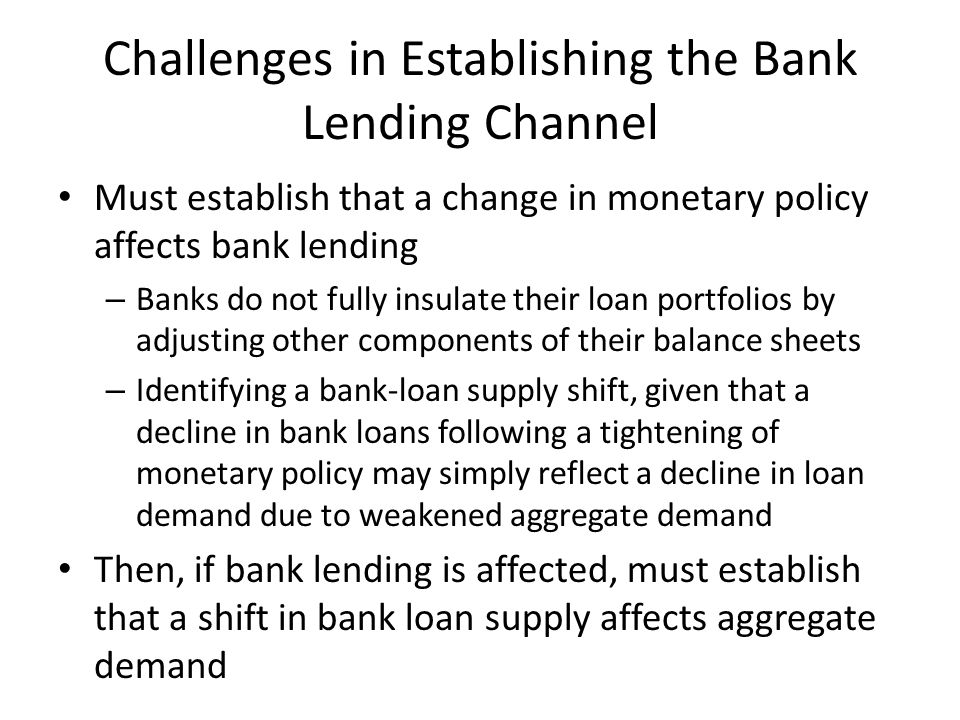 Challenges in Establishing the Bank Lending Channel Must establish that a change in monetary policy affects bank lending – Banks do not fully insulate their loan portfolios by adjusting other components of their balance sheets – Identifying a bank-loan supply shift, given that a decline in bank loans following a tightening of monetary policy may simply reflect a decline in loan demand due to weakened aggregate demand Then, if bank lending is affected, must establish that a shift in bank loan supply affects aggregate demand