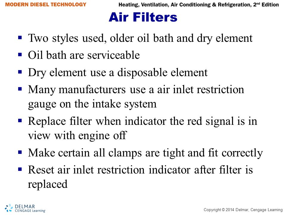 Copyright © 2014 Delmar, Cengage Learning Air Filters  Two styles used, older oil bath and dry element  Oil bath are serviceable  Dry element use a