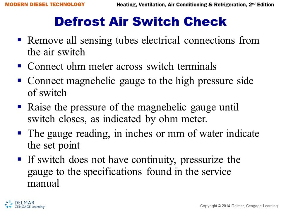 Copyright © 2014 Delmar, Cengage Learning Defrost Air Switch Check  Remove all sensing tubes electrical connections from the air switch  Connect ohm