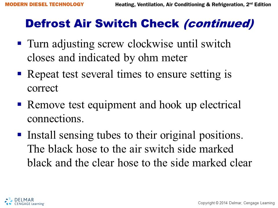 Copyright © 2014 Delmar, Cengage Learning Defrost Air Switch Check (continued)  Turn adjusting screw clockwise until switch closes and indicated by o