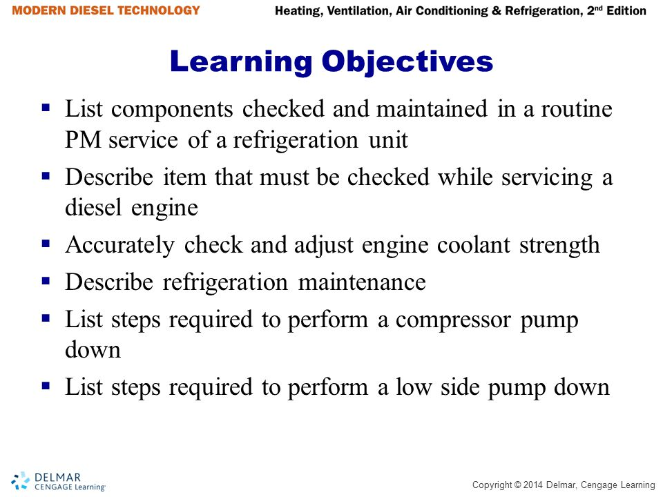 Copyright © 2014 Delmar, Cengage Learning Learning Objectives  Describe the procedure used to replace a filter dryer  Explain evacuation techniques  Describe leak testing procedures  Describe soldering and brazing techniques  List structural item that should be checked during a PM