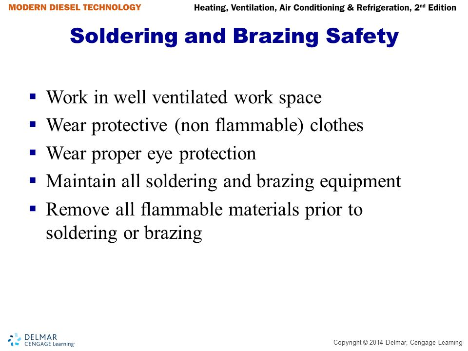 Copyright © 2014 Delmar, Cengage Learning Soldering and Brazing Safety  Work in well ventilated work space  Wear protective (non flammable) clothes