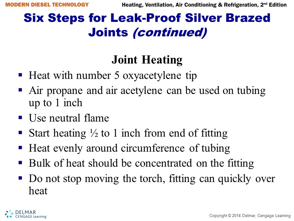 Copyright © 2014 Delmar, Cengage Learning Six Steps for Leak-Proof Silver Brazed Joints (continued) Joint Heating  Heat with number 5 oxyacetylene ti
