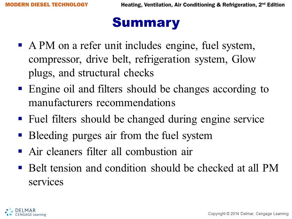 Copyright © 2014 Delmar, Cengage Learning Summary  A PM on a refer unit includes engine, fuel system, compressor, drive belt, refrigeration system, G