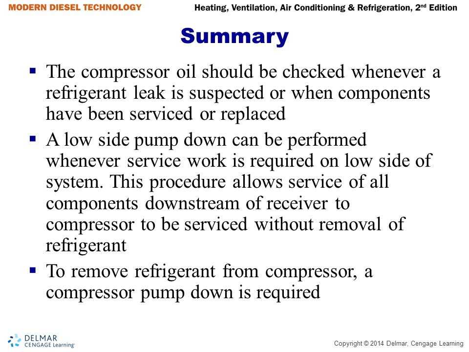 Copyright © 2014 Delmar, Cengage Learning Summary  The compressor oil should be checked whenever a refrigerant leak is suspected or when components h