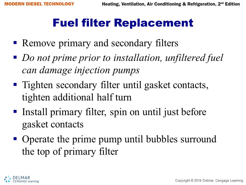 Copyright © 2014 Delmar, Cengage Learning Fuel filter Replacement (continued)  Tighten the primary filter until gasket contacts, tighten additional half turn  Start engine and look for potential leaks