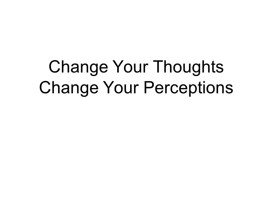 Change Your Thoughts Change Your Perceptions