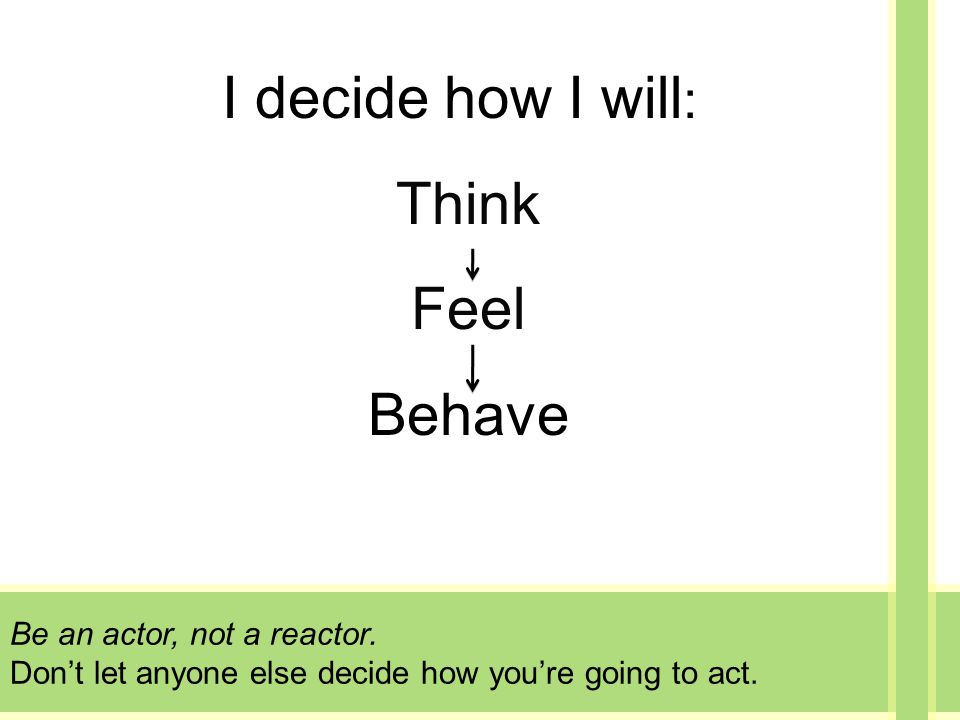 Be an actor, not a reactor. Don't let anyone else decide how you're going to act.