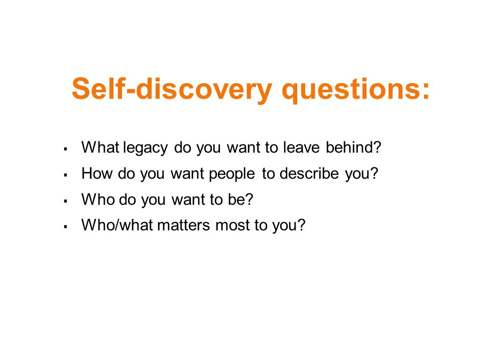  What legacy do you want to leave behind.  How do you want people to describe you.